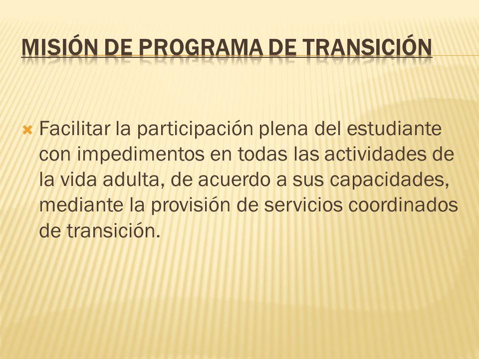 Facilitar la participación plena del estudiante con impedimentos en todas las actividades de la vida adulta, de acuerdo a sus capacidades, mediante la provisión de servicios coordinados de transición.