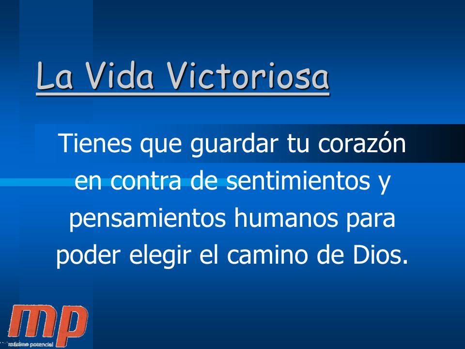 La Vida Victoriosa Tienes que guardar tu corazón en contra de sentimientos y pensamientos humanos para poder elegir el camino de Dios.