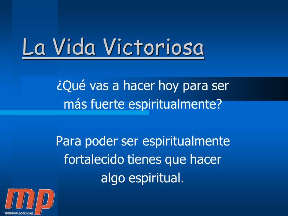 La Vida Victoriosa ¿Qué vas a hacer hoy para ser más fuerte espiritualmente.