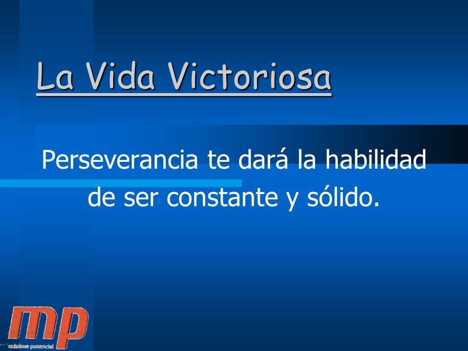 La Vida Victoriosa Perseverancia te dará la habilidad de ser constante y sólido.