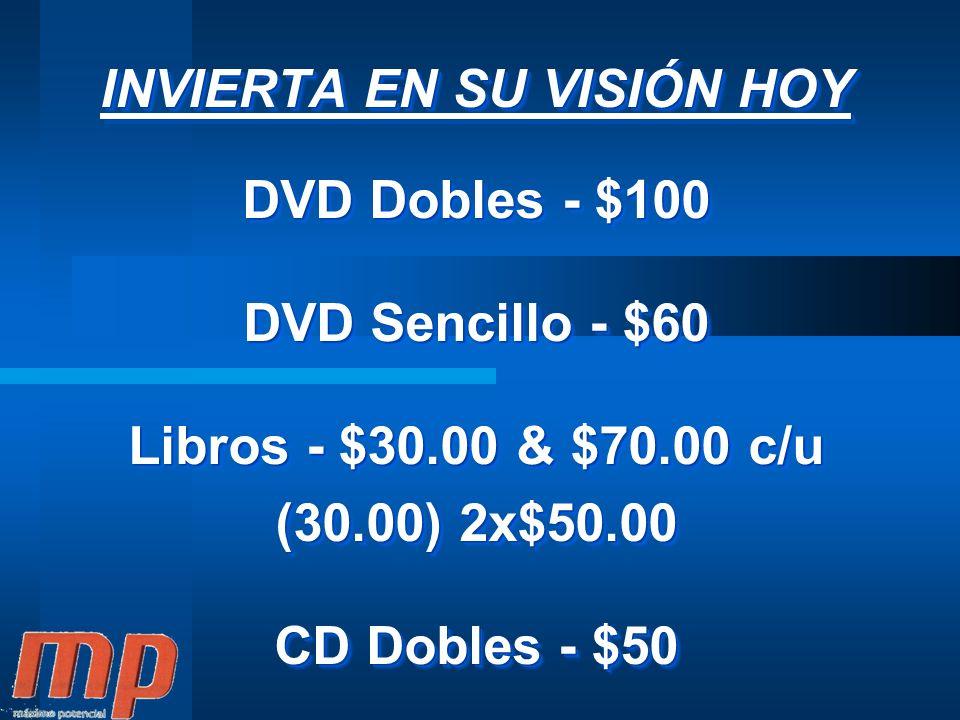 INVIERTA EN SU VISIÓN HOY DVD Dobles - $100 DVD Sencillo - $60 Libros - $30.00 & $70.00 c/u (30.00) 2x$50.00 CD Dobles - $50 INVIERTA EN SU VISIÓN HOY DVD Dobles - $100 DVD Sencillo - $60 Libros - $30.00 & $70.00 c/u (30.00) 2x$50.00 CD Dobles - $50