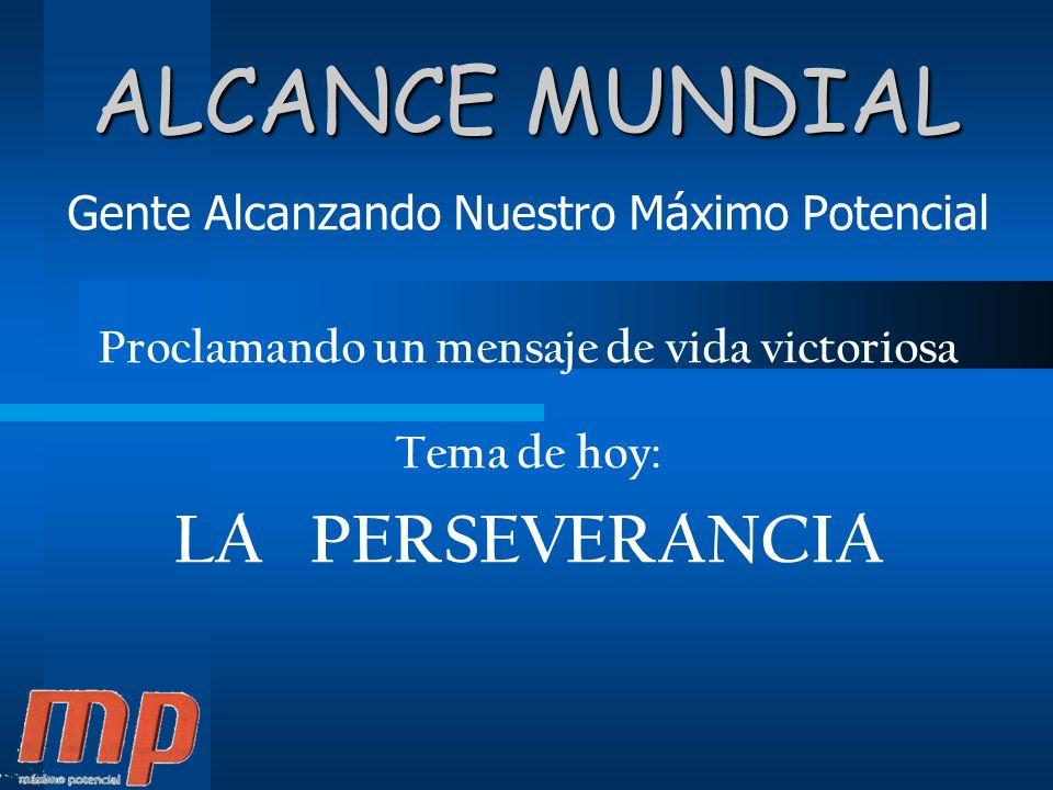 ALCANCE MUNDIAL Gente Alcanzando Nuestro Máximo Potencial Proclamando un mensaje de vida victoriosa Tema de hoy: LA PERSEVERANCIA
