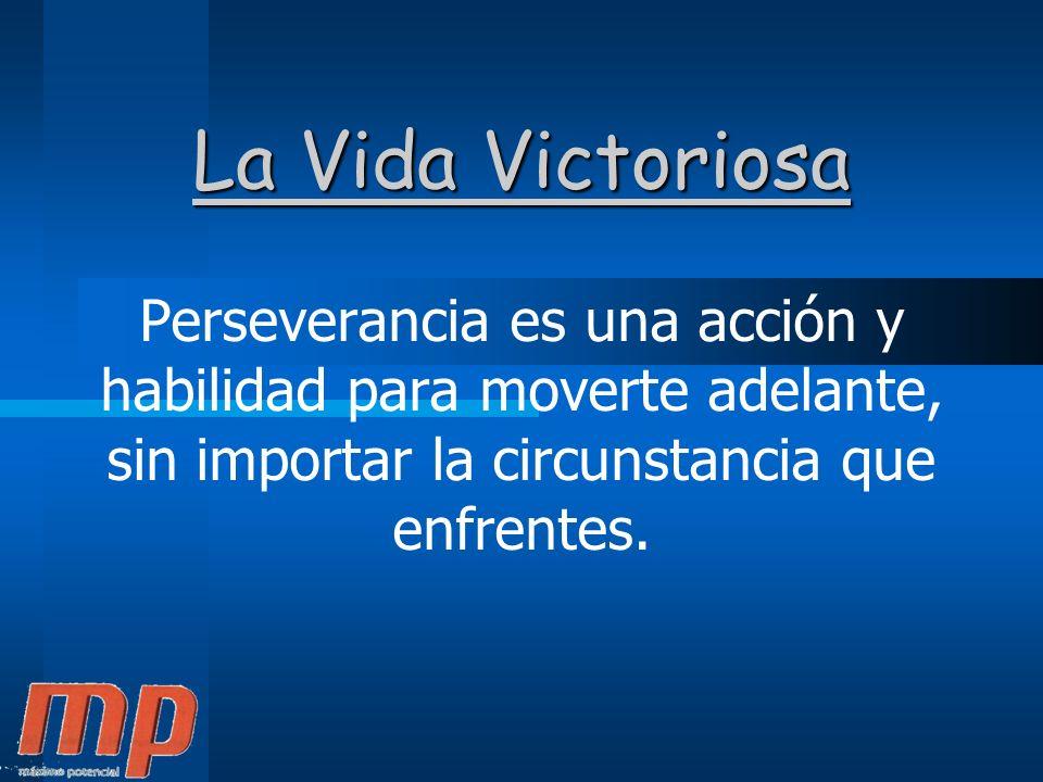 La Vida Victoriosa Perseverancia es una acción y habilidad para moverte adelante, sin importar la circunstancia que enfrentes.