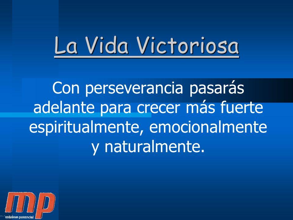 La Vida Victoriosa Con perseverancia pasarás adelante para crecer más fuerte espiritualmente, emocionalmente y naturalmente.