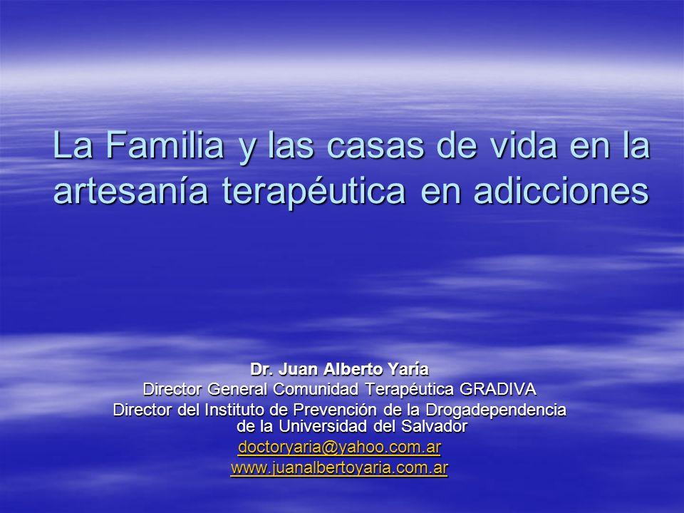 La Familia y las casas de vida en la artesanía terapéutica en adicciones Dr. Juan Alberto Yaría Director General Comunidad Terapéutica GRADIVA Directo