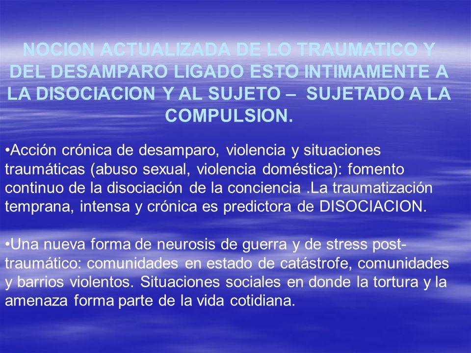NOCION ACTUALIZADA DE LO TRAUMATICO Y DEL DESAMPARO LIGADO ESTO INTIMAMENTE A LA DISOCIACION Y AL SUJETO – SUJETADO A LA COMPULSION. Acción crónica de