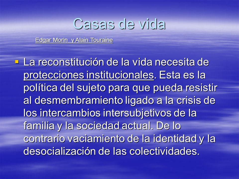Casas de vida La reconstitución de la vida necesita de protecciones institucionales. Esta es la política del sujeto para que pueda resistir al desmemb