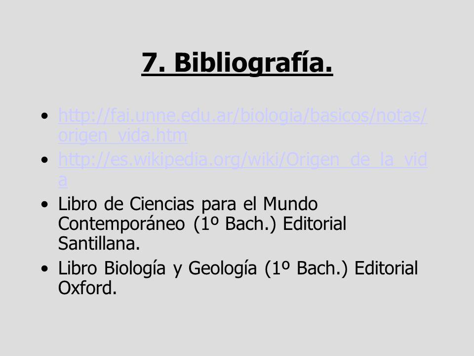 7. Bibliografía. http://fai.unne.edu.ar/biologia/basicos/notas/ origen_vida.htmhttp://fai.unne.edu.ar/biologia/basicos/notas/ origen_vida.htm http://e