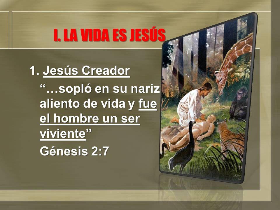 I. LA VIDA ES JESÚS 1. Jesús Creador …sopló en su nariz aliento de vida y fue el hombre un ser viviente Génesis 2:7
