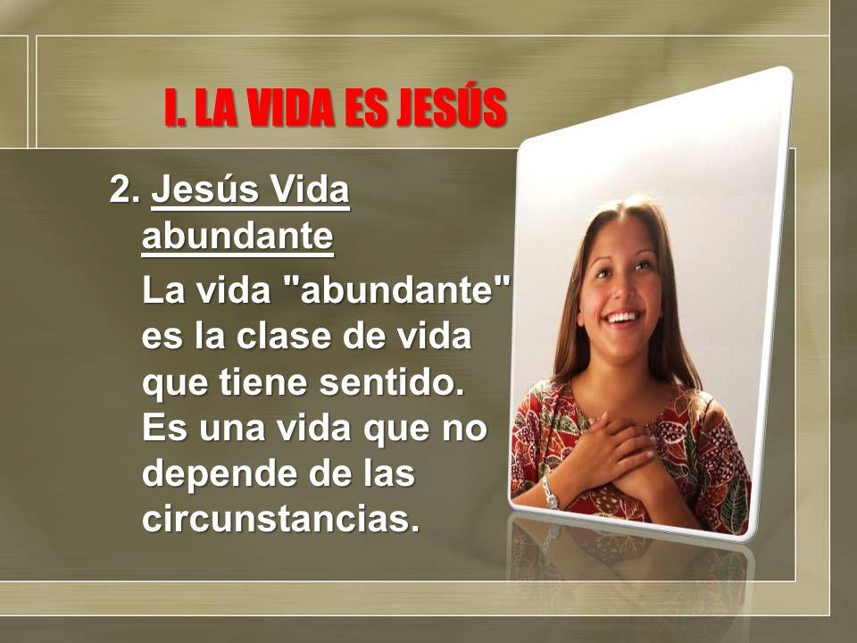 I. LA VIDA ES JESÚS 2. Jesús Vida abundante La vida