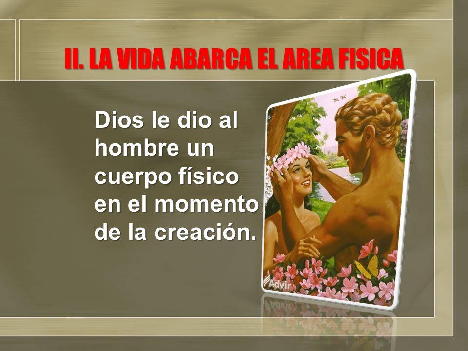 II. LA VIDA ABARCA EL AREA FISICA Dios le dio al hombre un cuerpo físico en el momento de la creación.