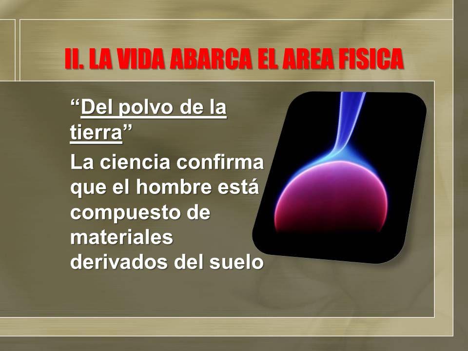 II. LA VIDA ABARCA EL AREA FISICA Del polvo de la tierraDel polvo de la tierra La ciencia confirma que el hombre está compuesto de materiales derivado