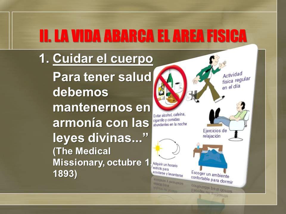 II. LA VIDA ABARCA EL AREA FISICA 1.Cuidar el cuerpo Para tener salud debemos mantenernos en armonía con las leyes divinas... (The Medical Missionary,