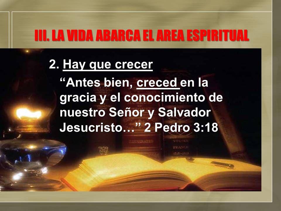 III. LA VIDA ABARCA EL AREA ESPIRITUAL 2. Hay que crecer Antes bien, creced en la gracia y el conocimiento de nuestro Señor y Salvador Jesucristo… 2 P