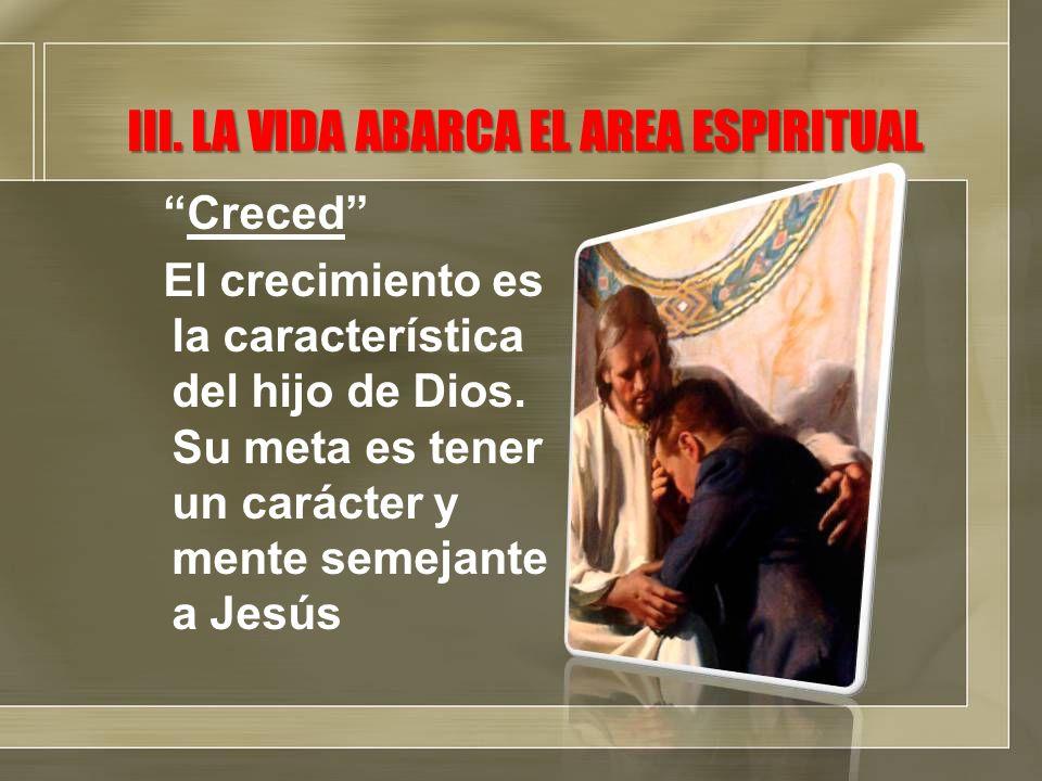 III. LA VIDA ABARCA EL AREA ESPIRITUAL Creced El crecimiento es la característica del hijo de Dios. Su meta es tener un carácter y mente semejante a J