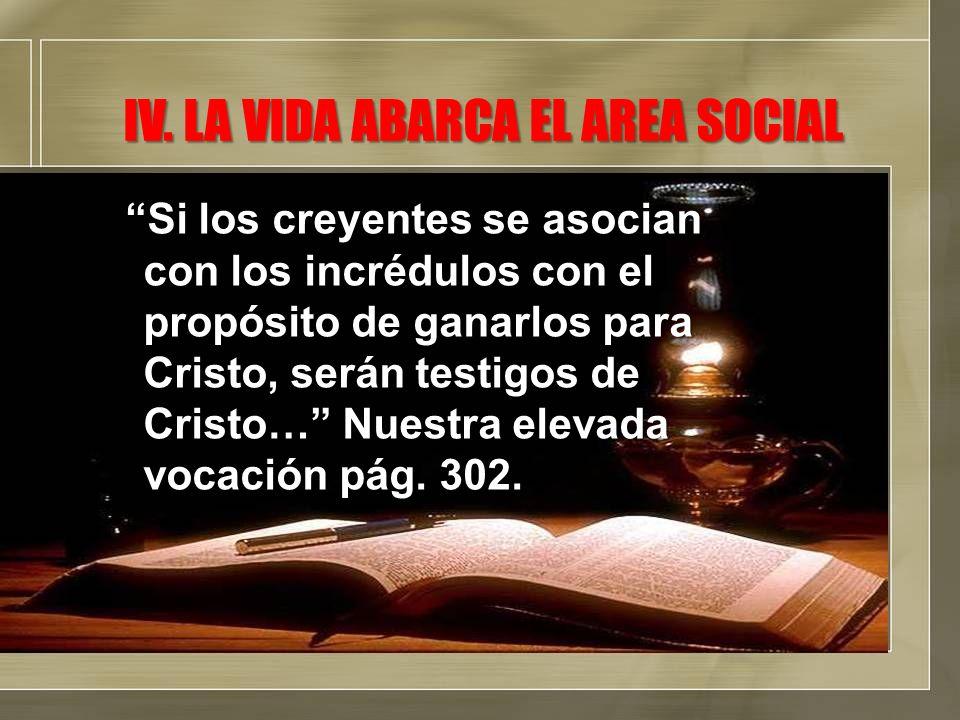 IV. LA VIDA ABARCA EL AREA SOCIAL Si los creyentes se asocian con los incrédulos con el propósito de ganarlos para Cristo, serán testigos de Cristo… N
