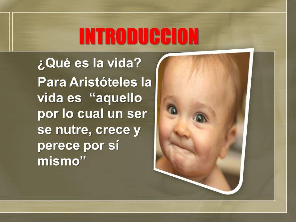 INTRODUCCION ¿Qué es la vida? Para Aristóteles la vida es aquello por lo cual un ser se nutre, crece y perece por sí mismo