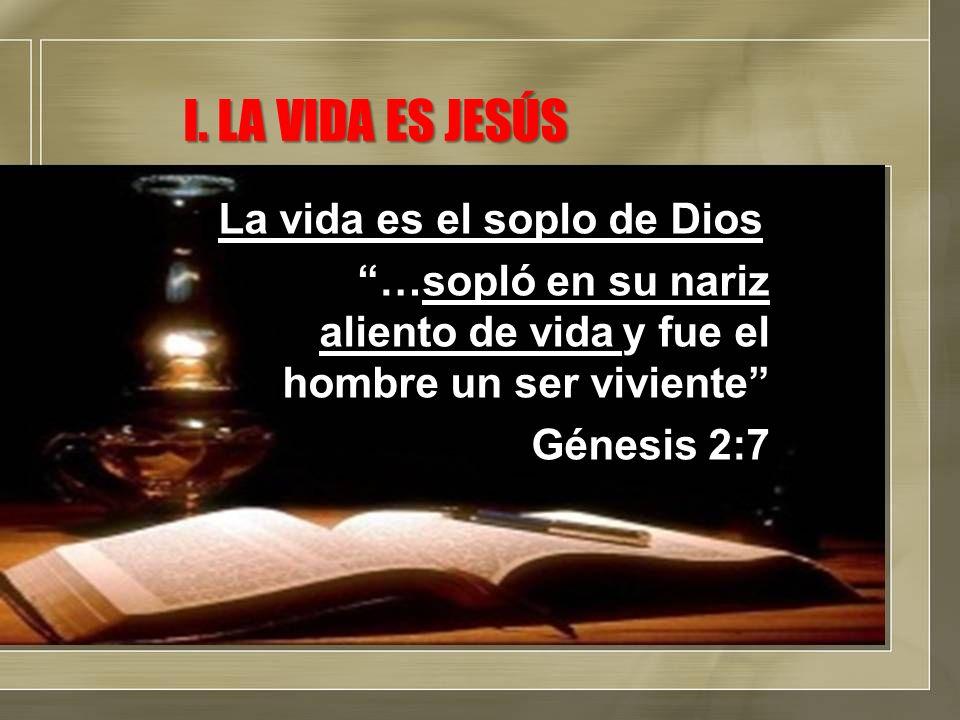 I. LA VIDA ES JESÚS La vida es el soplo de Dios …sopló en su nariz aliento de vida y fue el hombre un ser viviente Génesis 2:7