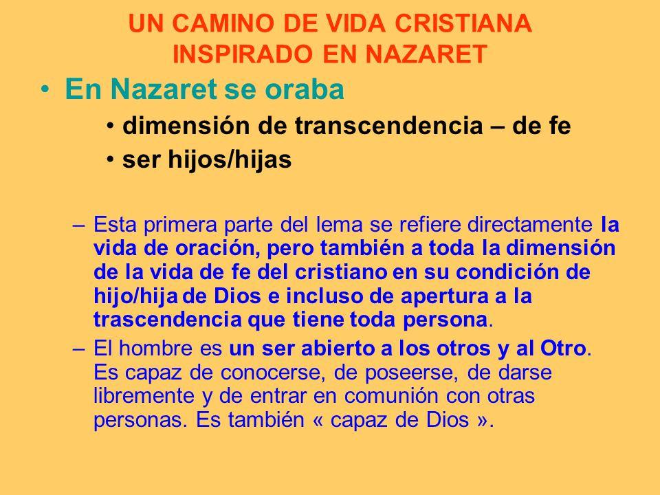 UN CAMINO DE VIDA CRISTIANA INSPIRADO EN NAZARET En Nazaret se oraba dimensión de transcendencia – de fe ser hijos/hijas –Esta primera parte del lema