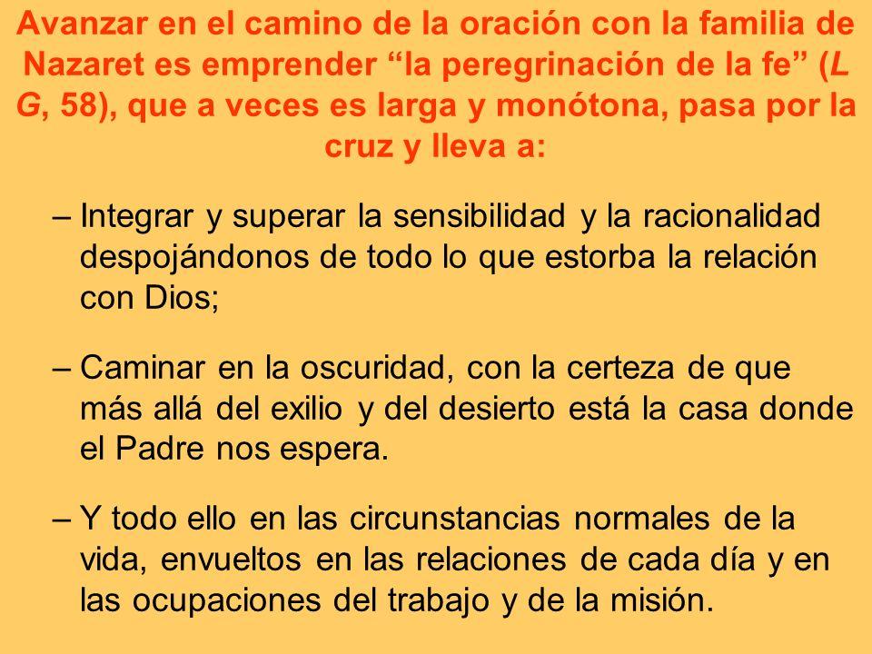 Avanzar en el camino de la oración con la familia de Nazaret es emprender la peregrinación de la fe (L G, 58), que a veces es larga y monótona, pasa p