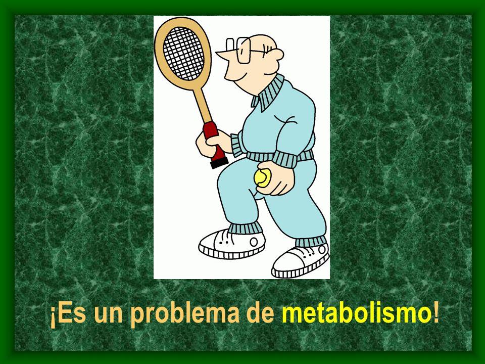 ¡Es un problema de metabolismo!