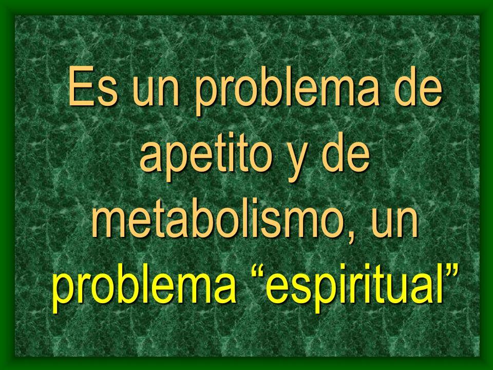 Es un problema de apetito y de metabolismo, un problema espiritual