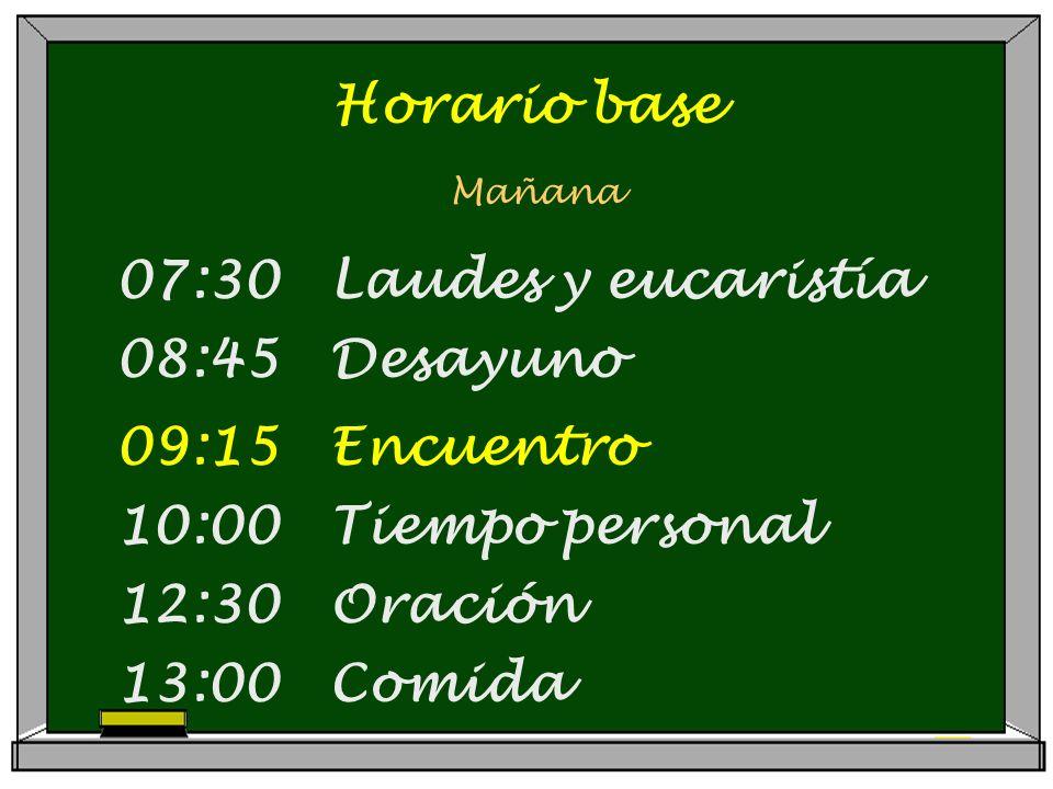 Horario base Mañana 07:30 Laudes y eucaristía 08:45 Desayuno 09:15 Encuentro 10:00 Tiempo personal 12:30 Oración 13:00 Comida