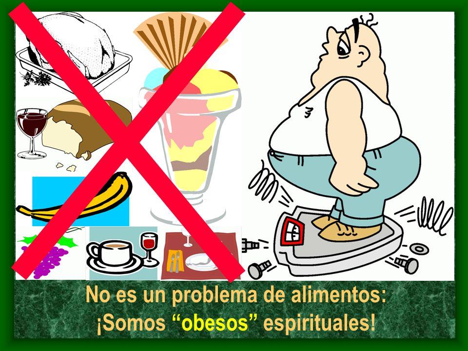 No es un problema de alimentos: ¡Somos obesos espirituales!