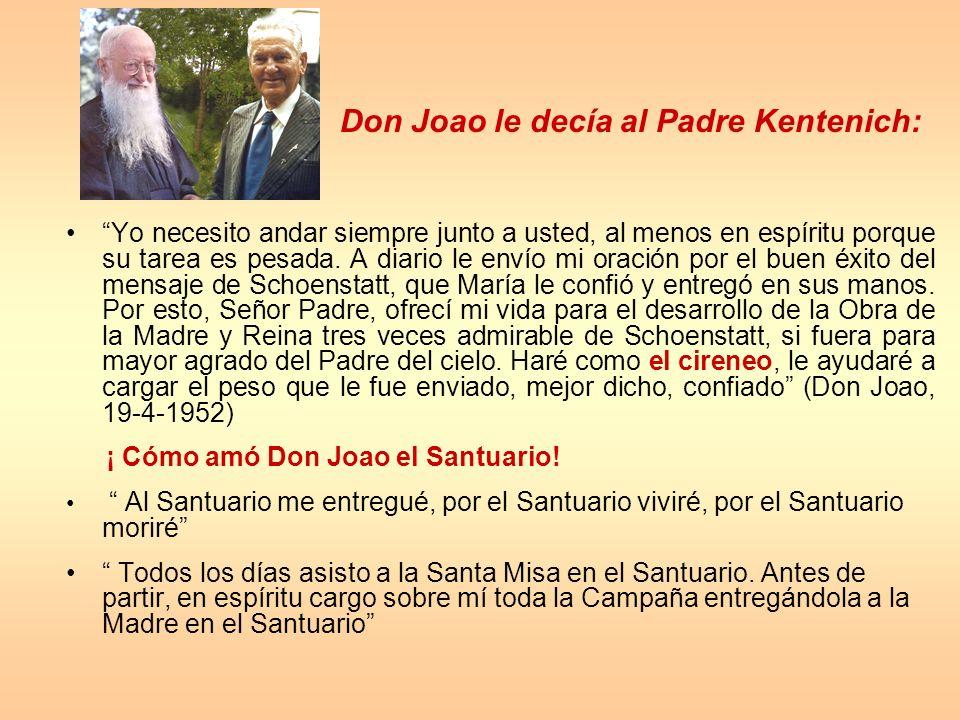 Don Joao le decía al Padre Kentenich: Yo necesito andar siempre junto a usted, al menos en espíritu porque su tarea es pesada. A diario le envío mi or
