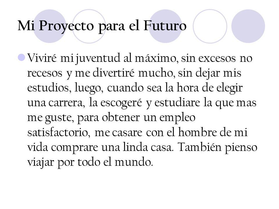 Mi Proyecto para el Futuro Viviré mi juventud al máximo, sin excesos no recesos y me divertiré mucho, sin dejar mis estudios, luego, cuando sea la hor