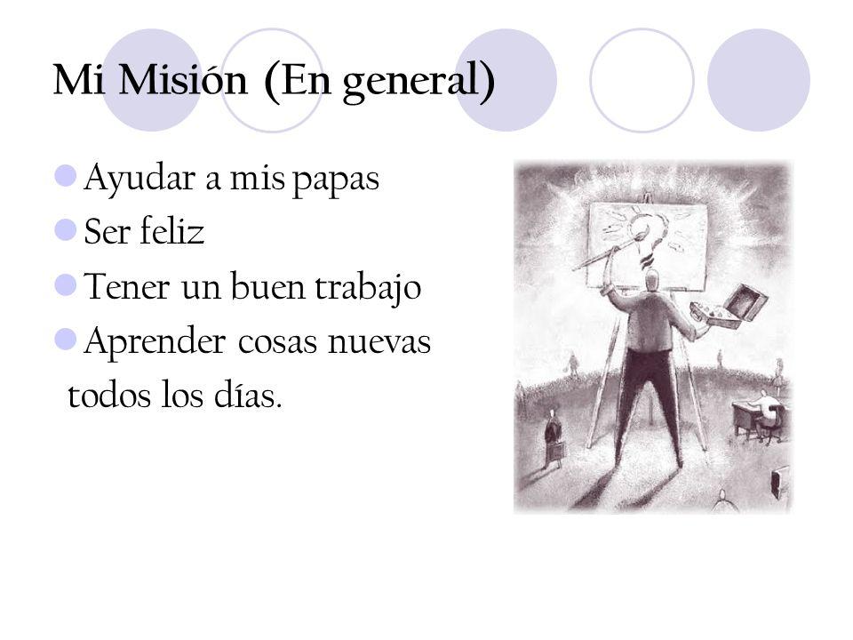 Mi Misión (En general) Ayudar a mis papas Ser feliz Tener un buen trabajo Aprender cosas nuevas todos los días.
