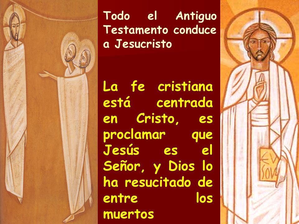 Todo el Antiguo Testamento conduce a Jesucristo La fe cristiana está centrada en Cristo, es proclamar que Jesús es el Señor, y Dios lo ha resucitado d