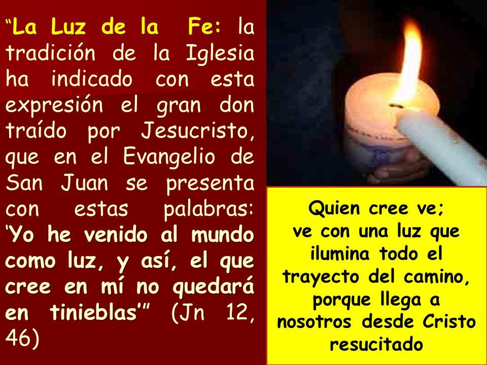 Yo he venido al mundo como luz, y así, el que cree en mí no quedará en tinieblas La Luz de la Fe: la tradición de la Iglesia ha indicado con esta expr