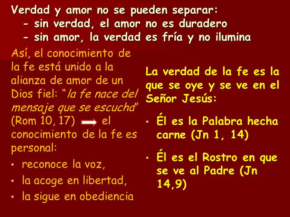 Verdad y amor no se pueden separar: - sin verdad, el amor no es duradero - sin amor, la verdad es fría y no ilumina Así, el conocimiento de la fe está