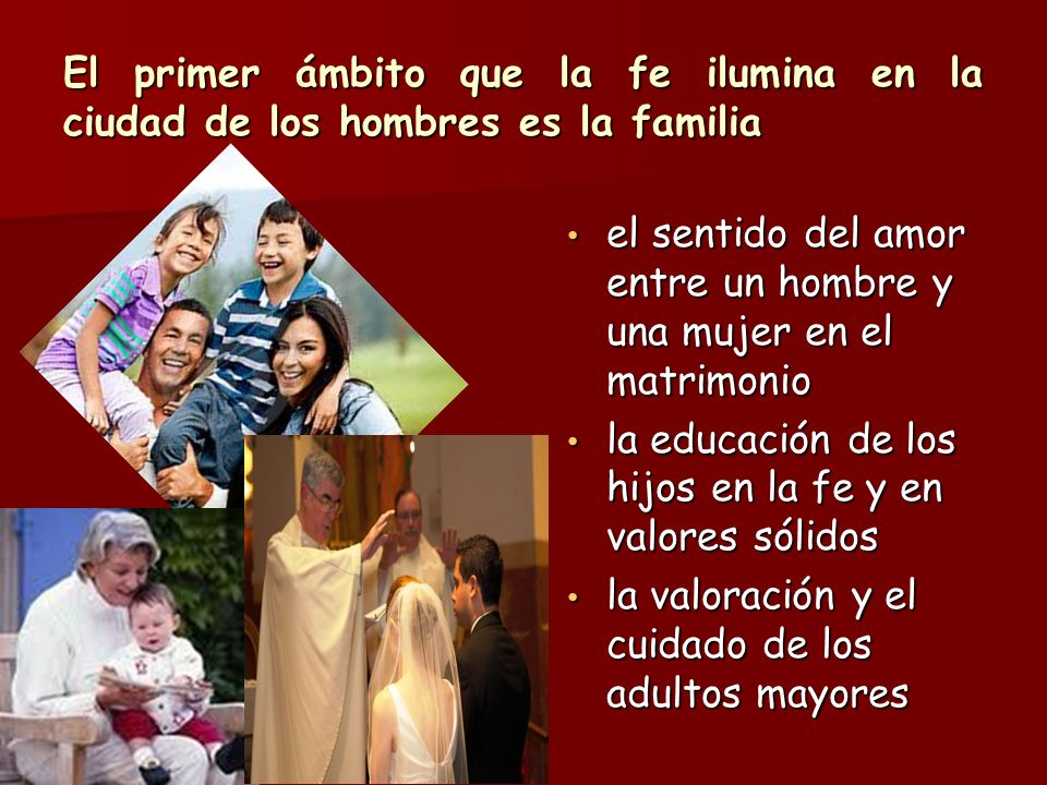 El primer ámbito que la fe ilumina en la ciudad de los hombres es la familia el sentido del amor entre un hombre y una mujer en el matrimonio el senti
