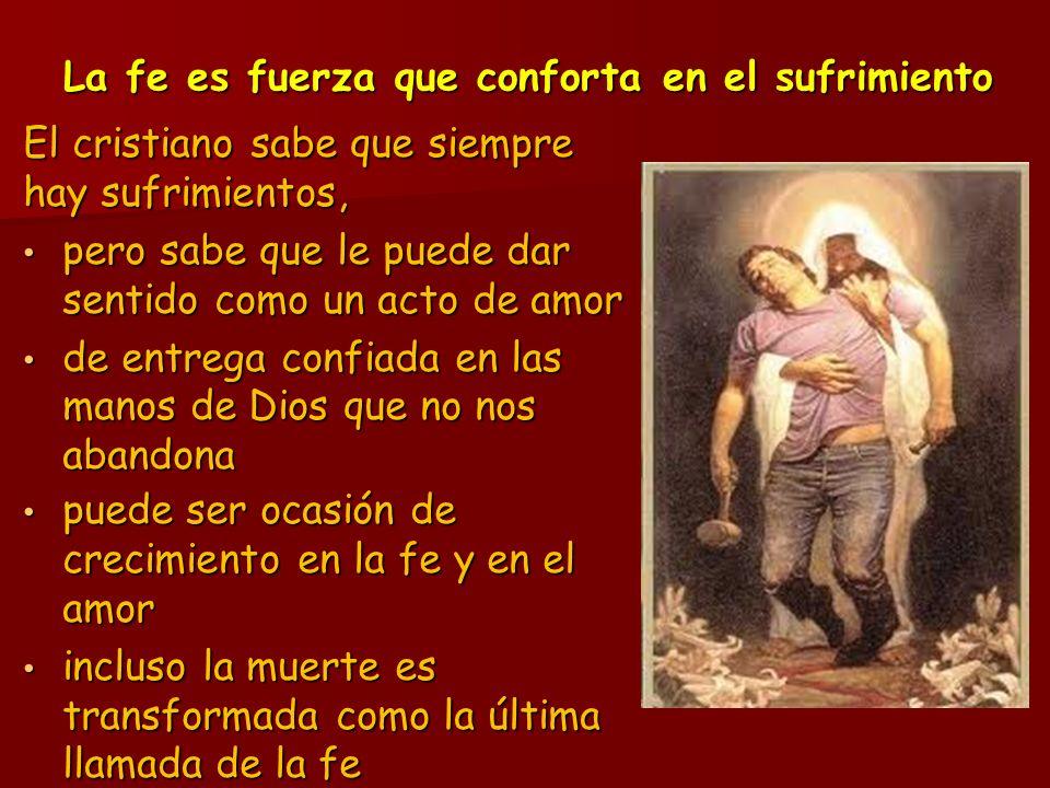La fe es fuerza que conforta en el sufrimiento El cristiano sabe que siempre hay sufrimientos, pero sabe que le puede dar sentido como un acto de amor