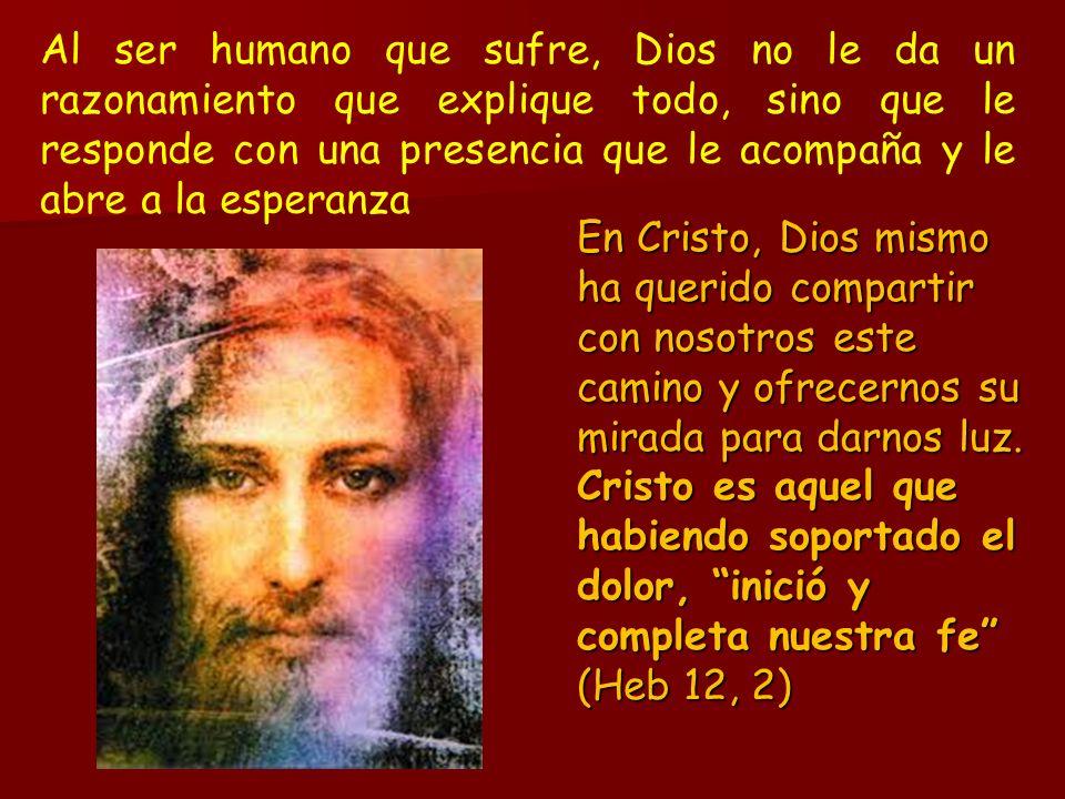 Al ser humano que sufre, Dios no le da un razonamiento que explique todo, sino que le responde con una presencia que le acompaña y le abre a la espera