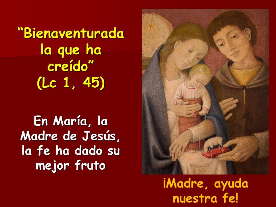 Bienaventurada la que ha creído (Lc 1, 45) En María, la Madre de Jesús, la fe ha dado su mejor fruto ¡Madre, ayuda nuestra fe!
