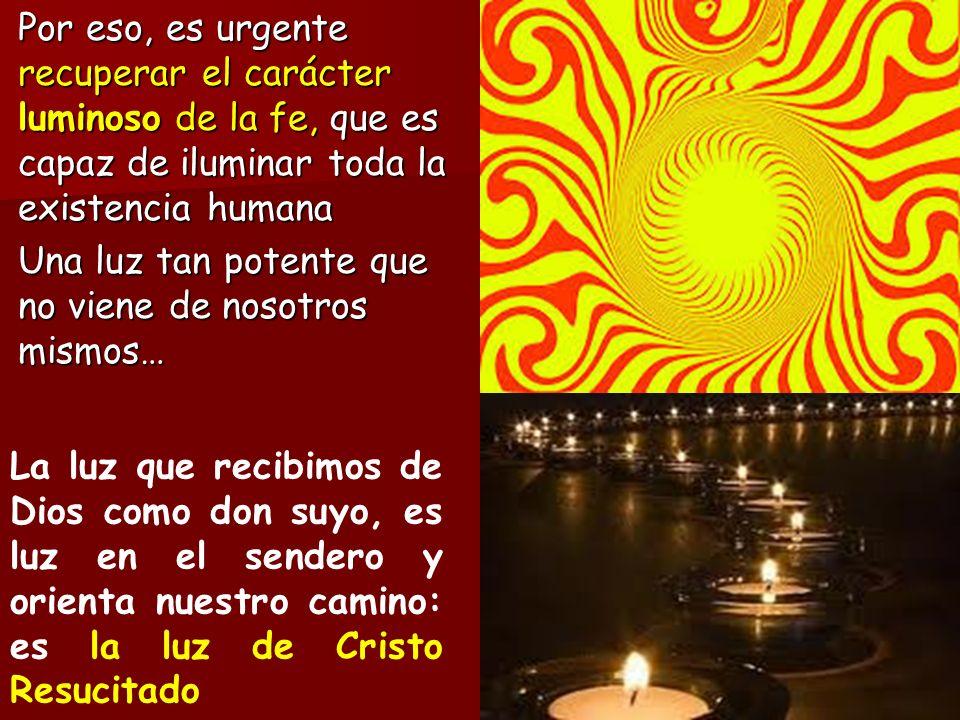 Por eso, es urgente recuperar el carácter luminoso de la fe, que es capaz de iluminar toda la existencia humana Una luz tan potente que no viene de no