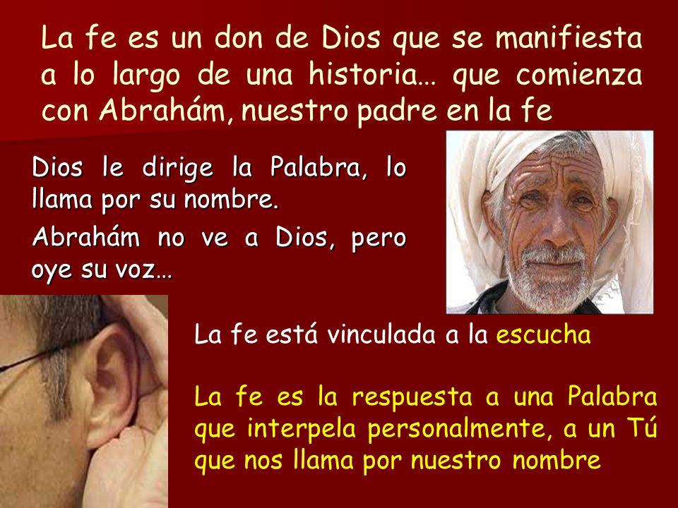 La fe es un don de Dios que se manifiesta a lo largo de una historia… que comienza con Abrahám, nuestro padre en la fe Dios le dirige la Palabra, lo l