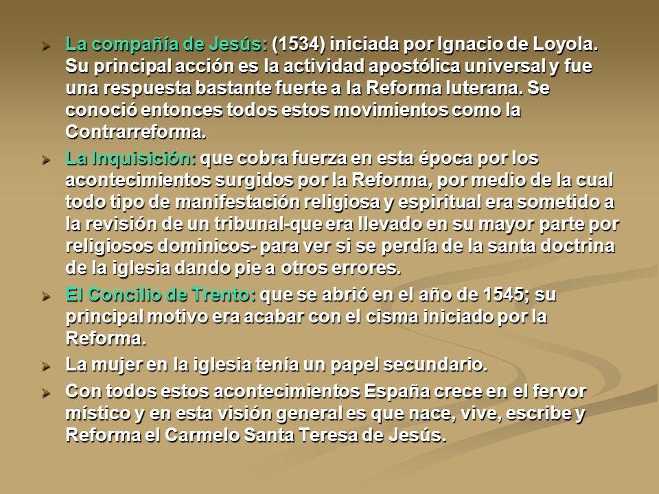 La compañía de Jesús: (1534) iniciada por Ignacio de Loyola. Su principal acción es la actividad apostólica universal y fue una respuesta bastante fue