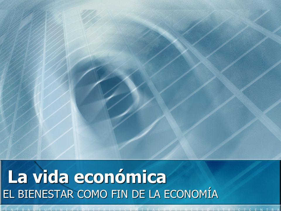 La vida económica EL BIENESTAR COMO FIN DE LA ECONOMÍA