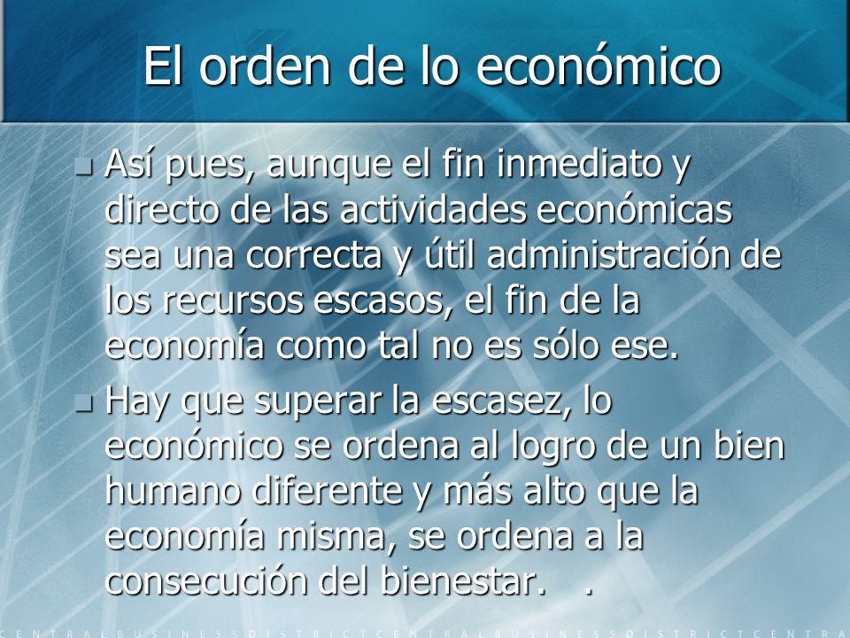 El orden de lo económico Así pues, aunque el fin inmediato y directo de las actividades económicas sea una correcta y útil administración de los recursos escasos, el fin de la economía como tal no es sólo ese.
