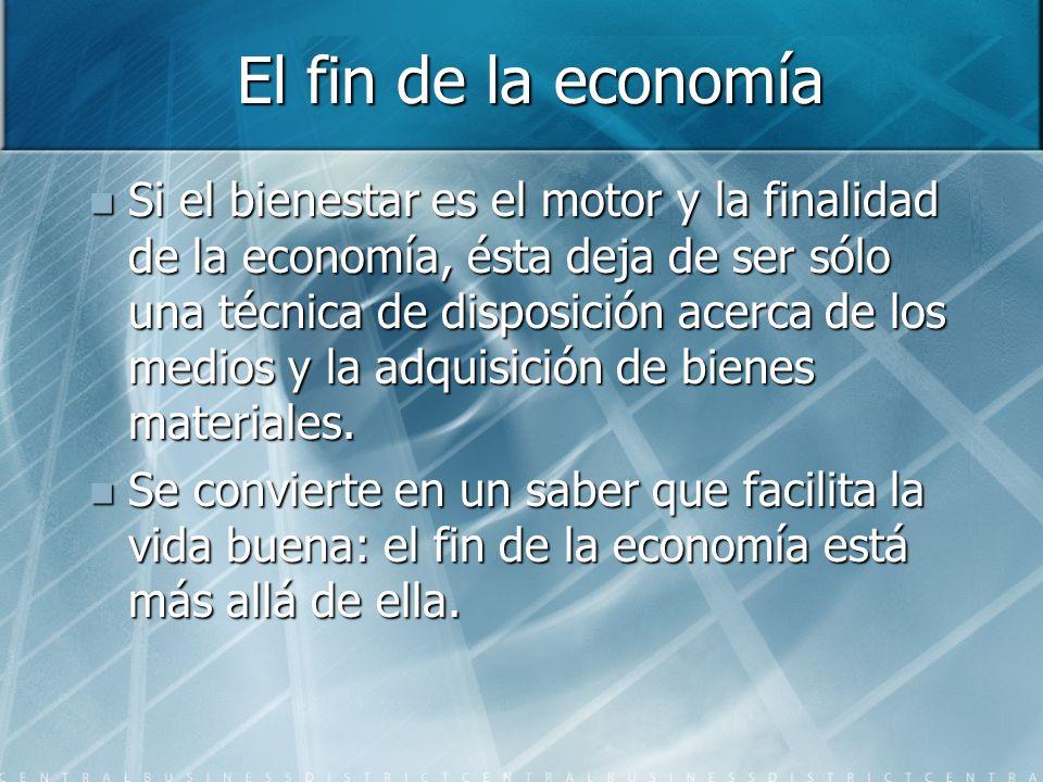 El fin de la economía Si el bienestar es el motor y la finalidad de la economía, ésta deja de ser sólo una técnica de disposición acerca de los medios y la adquisición de bienes materiales.