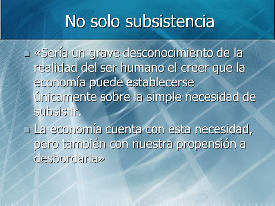 No solo subsistencia «Sería un grave desconocimiento de la realidad del ser humano el creer que la economía puede establecerse únicamente sobre la simple necesidad de subsistir.