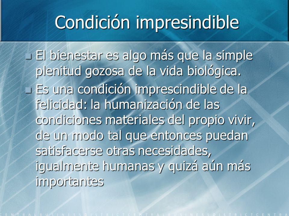 Condición impresindible El bienestar es algo más que la simple plenitud gozosa de la vida biológica. El bienestar es algo más que la simple plenitud g