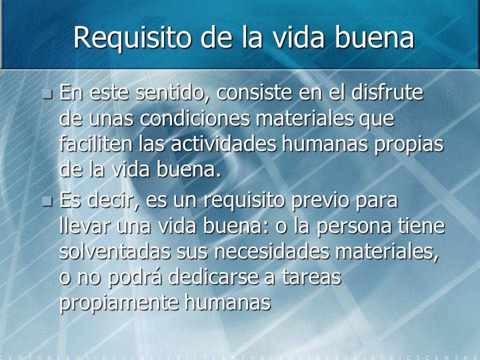 Requisito de la vida buena En este sentido, consiste en el disfrute de unas condiciones materiales que faciliten las actividades humanas propias de la vida buena.