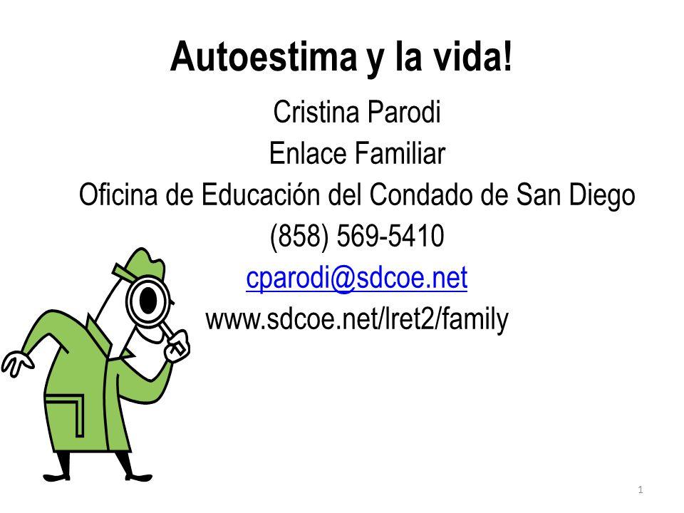 Autoestima y la vida! Cristina Parodi Enlace Familiar Oficina de Educación del Condado de San Diego (858) 569-5410 cparodi@sdcoe.net www.sdcoe.net/lre