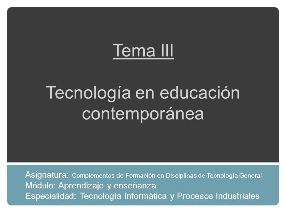 Tema III Tecnología en educación contemporánea Asignatura: Complementos de Formación en Disciplinas de Tecnología General Módulo: Aprendizaje y enseñanza Especialidad: Tecnología Informática y Procesos Industriales