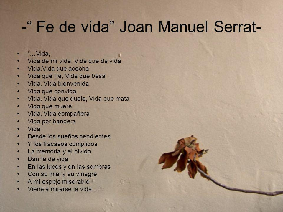 - Fe de vida Joan Manuel Serrat- …Vida, Vida de mi vida, Vida que da vida Vida,Vida que acecha Vida que ríe, Vida que besa Vida, Vida bienvenida Vida